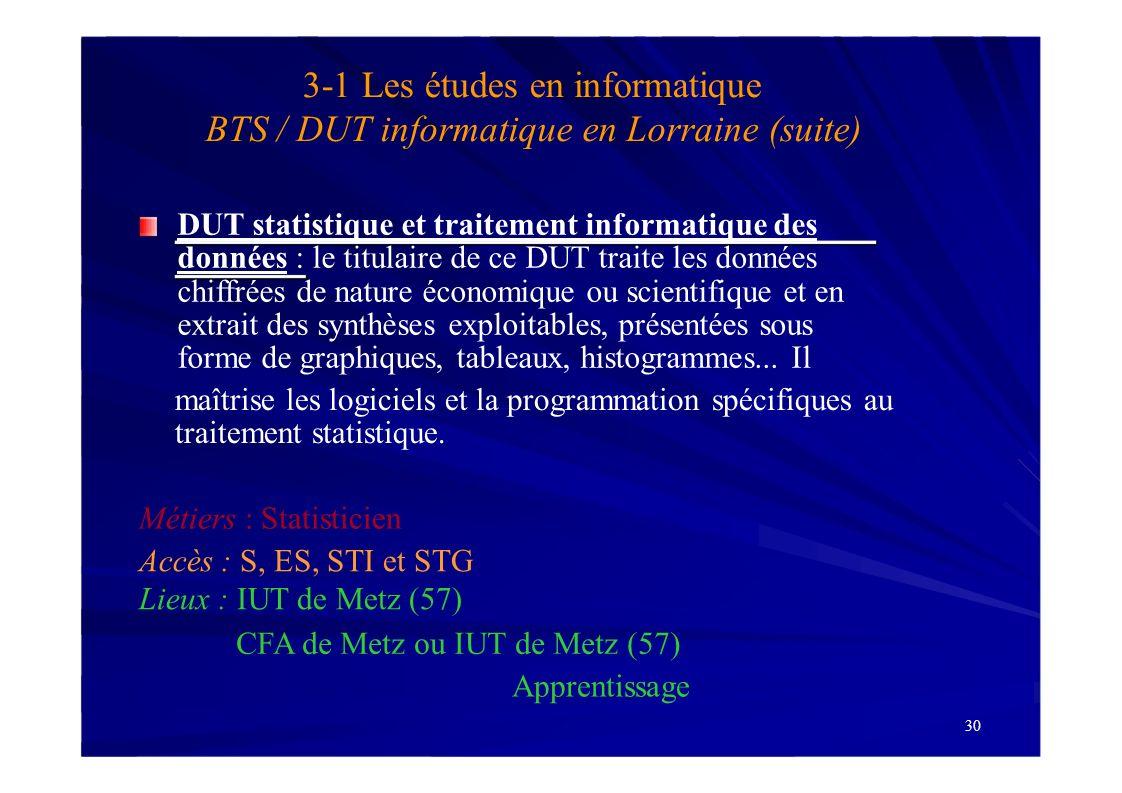 30 3-1 Les études en informatique BTS / DUT informatique en Lorraine (suite) DUT statistique et traitement informatique des données : le titulaire de