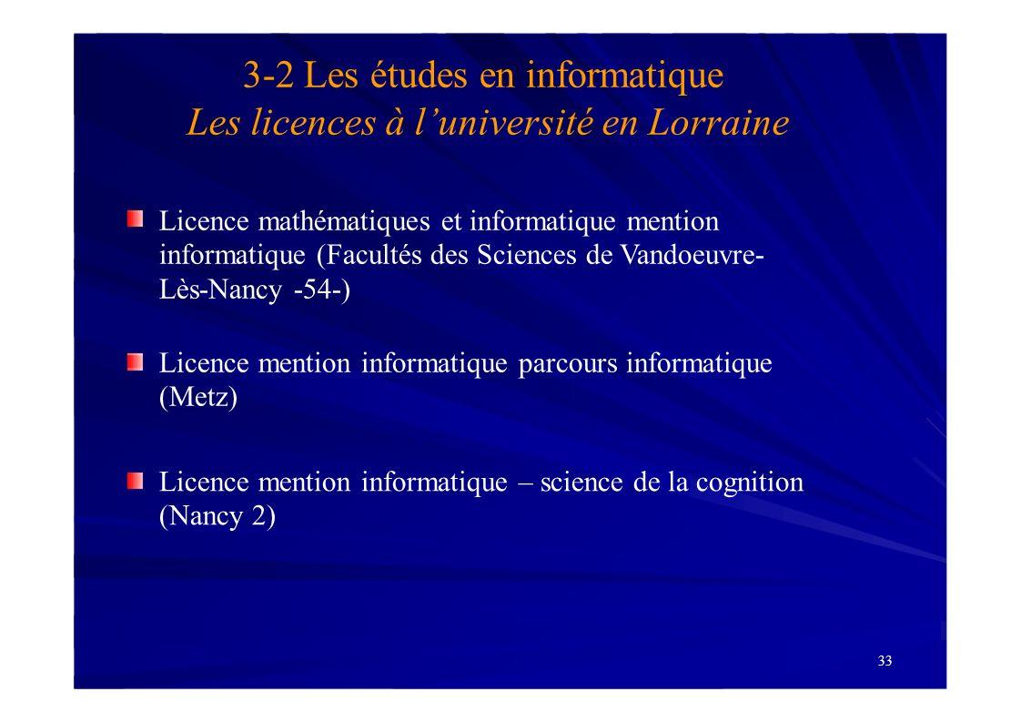 33 3-2 Les études en informatique Les licences à luniversité en Lorraine Licence mathématiques et informatique mention informatique (Facultés des Scie
