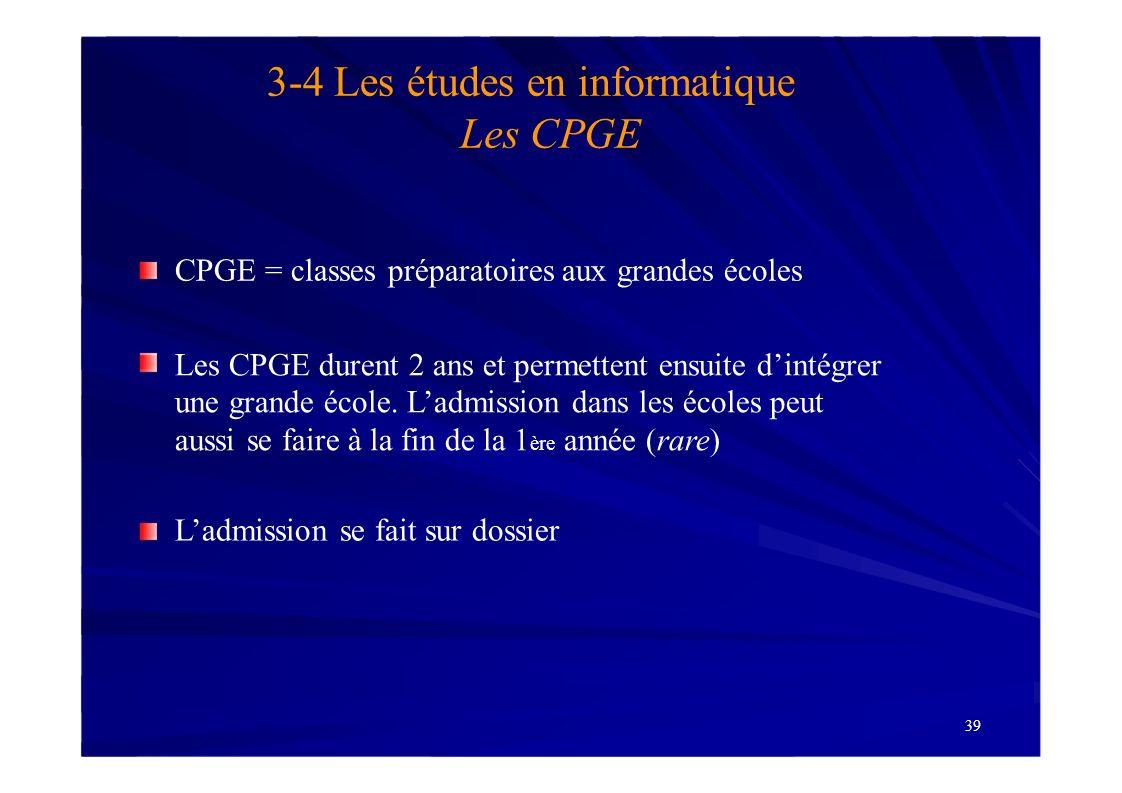 39 3-4 Les études en informatique Les CPGE CPGE = classes préparatoires aux grandes écoles Les CPGE durent 2 ans et permettent ensuite dintégrer une g