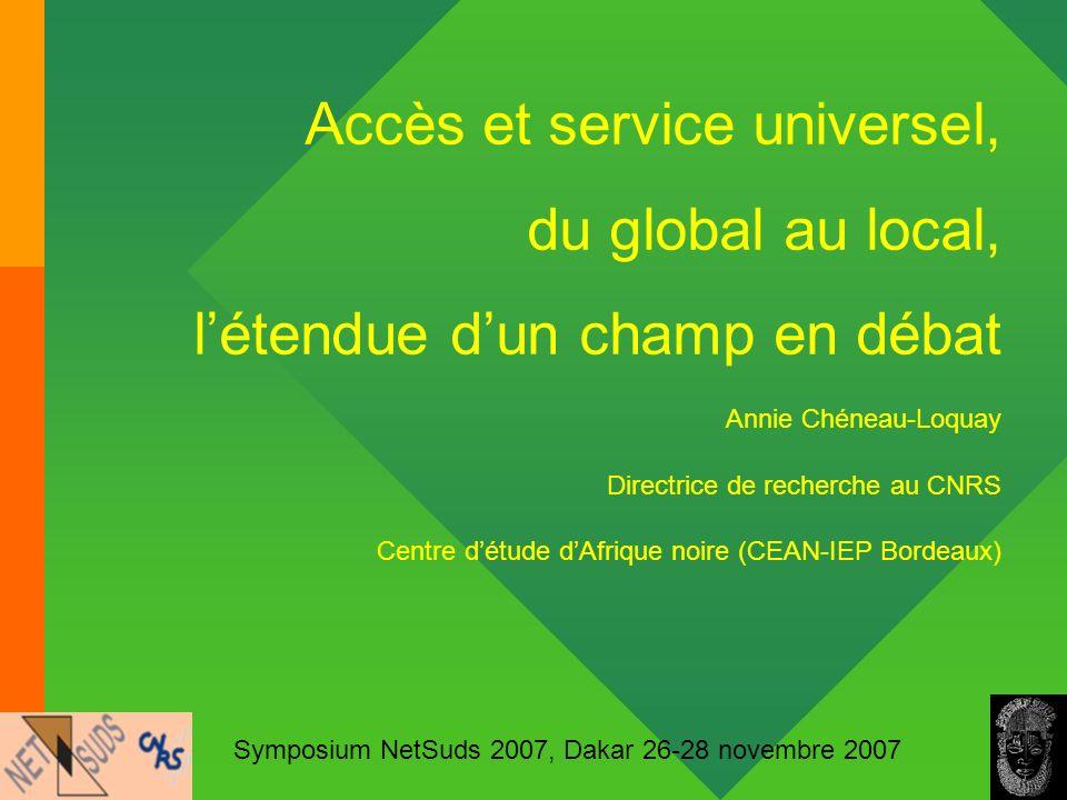 1 Accès et service universel, du global au local, létendue dun champ en débat Annie Chéneau-Loquay Directrice de recherche au CNRS Centre détude dAfri