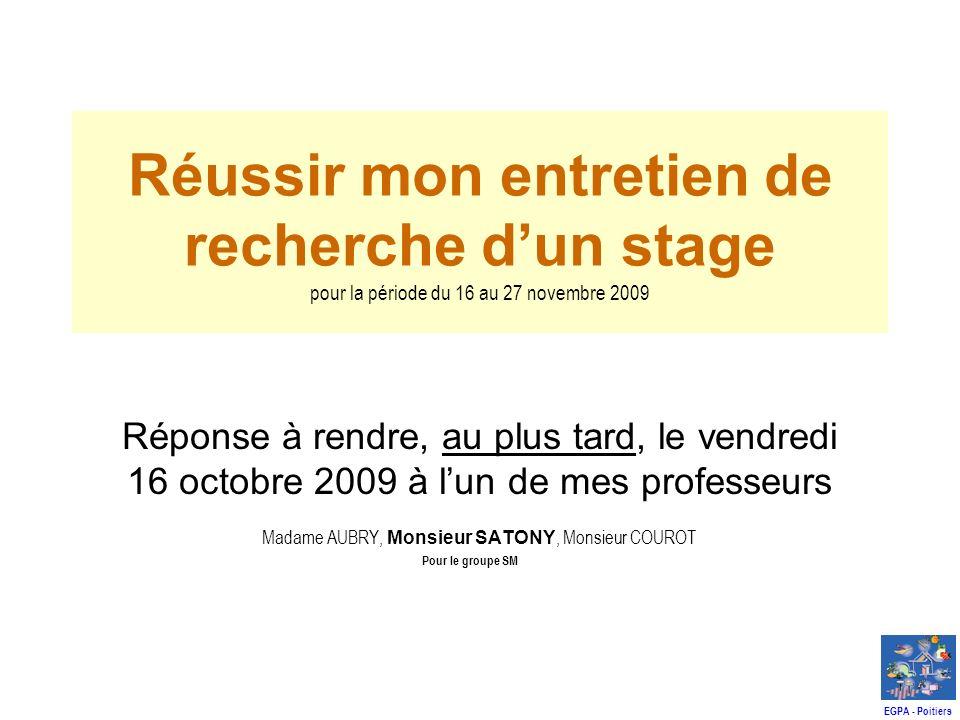 Réussir mon entretien de recherche dun stage pour la période du 16 au 27 novembre 2009 Réponse à rendre, au plus tard, le vendredi 16 octobre 2009 à lun de mes professeurs Madame AUBRY, Monsieur SATONY, Monsieur COUROT Pour le groupe SM EGPA - Poitiers