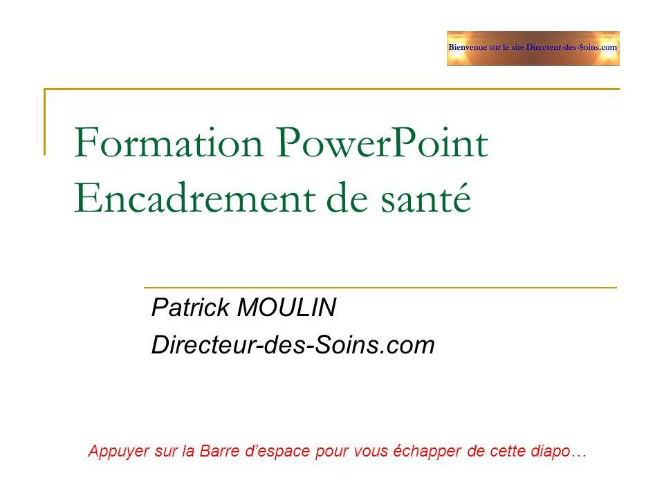 Formation PowerPoint Encadrement de santé Patrick MOULIN Directeur-des-Soins.com Appuyer sur la Barre despace pour vous échapper de cette diapo…