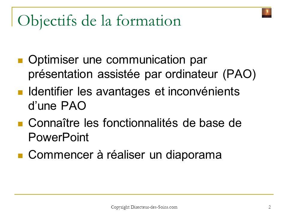 Copyright Directeur-des-Soins.com 2 Objectifs de la formation Optimiser une communication par présentation assistée par ordinateur (PAO) Identifier les avantages et inconvénients dune PAO Connaître les fonctionnalités de base de PowerPoint Commencer à réaliser un diaporama