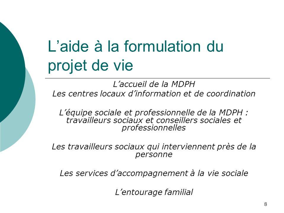 8 Laide à la formulation du projet de vie Laccueil de la MDPH Les centres locaux dinformation et de coordination Léquipe sociale et professionnelle de