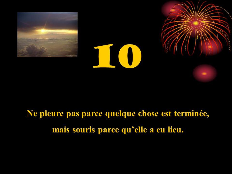 10 Ne pleure pas parce quelque chose est terminée, mais souris parce quelle a eu lieu.