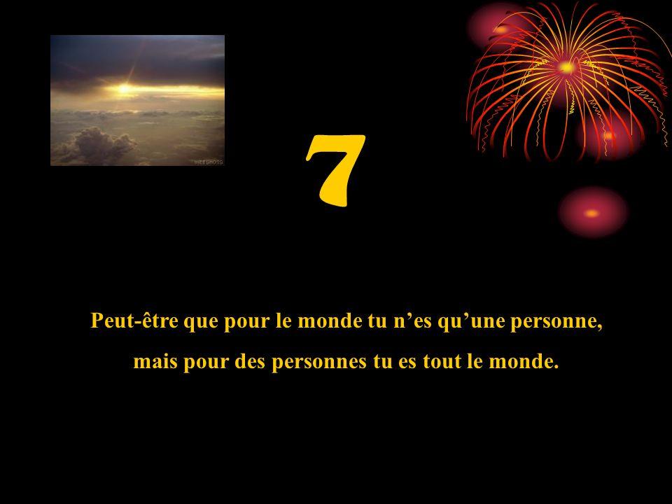 7 Peut-être que pour le monde tu nes quune personne, mais pour des personnes tu es tout le monde.