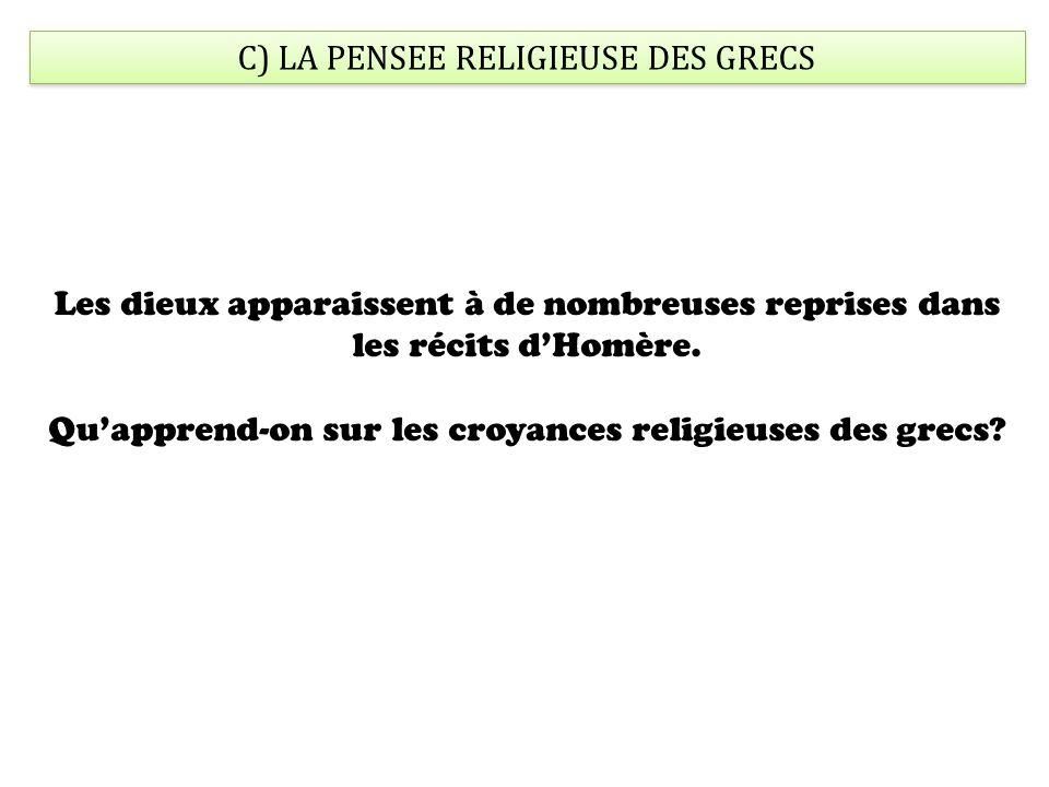 C) LA PENSEE RELIGIEUSE DES GRECS Les dieux apparaissent à de nombreuses reprises dans les récits dHomère.