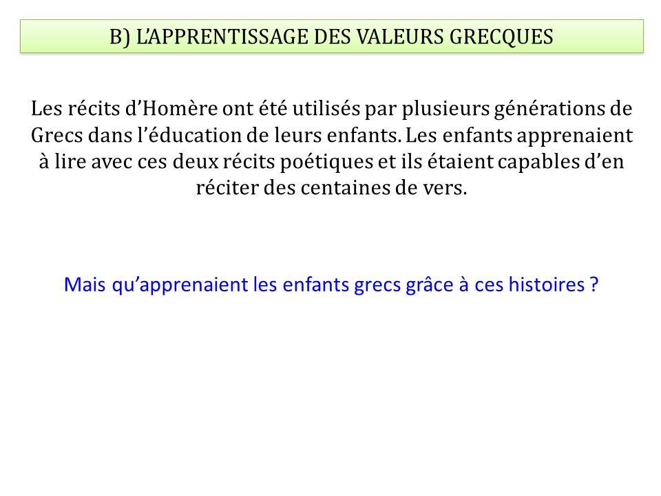B) LAPPRENTISSAGE DES VALEURS GRECQUES Les récits dHomère ont été utilisés par plusieurs générations de Grecs dans léducation de leurs enfants.