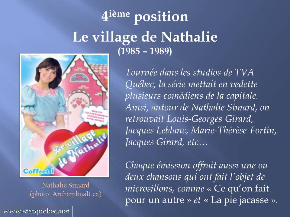 Le village de Nathalie (1985 – 1989) 4 ième position Tournée dans les studios de TVA Québec, la série mettait en vedette plusieurs comédiens de la capitale.
