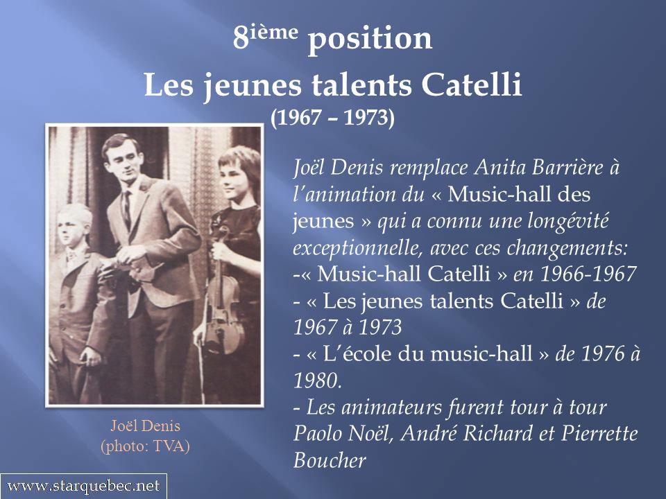 Les jeunes talents Catelli (1967 – 1973) 8 ième position Joël Denis (photo: TVA) Joël Denis remplace Anita Barrière à lanimation du « Music-hall des jeunes » qui a connu une longévité exceptionnelle, avec ces changements: -« Music-hall Catelli » en 1966-1967 - « Les jeunes talents Catelli » de 1967 à 1973 - « Lécole du music-hall » de 1976 à 1980.