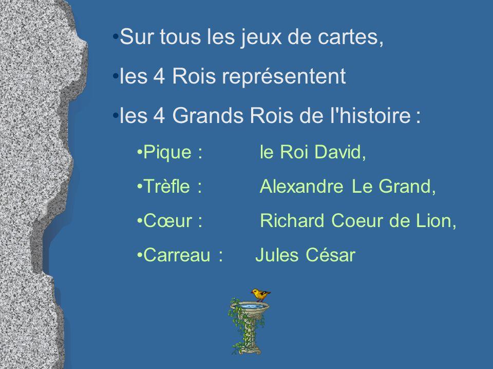 Sur tous les jeux de cartes, les 4 Rois représentent les 4 Grands Rois de l'histoire : Pique : le Roi David, Trèfle : Alexandre Le Grand, Cœur : Richa