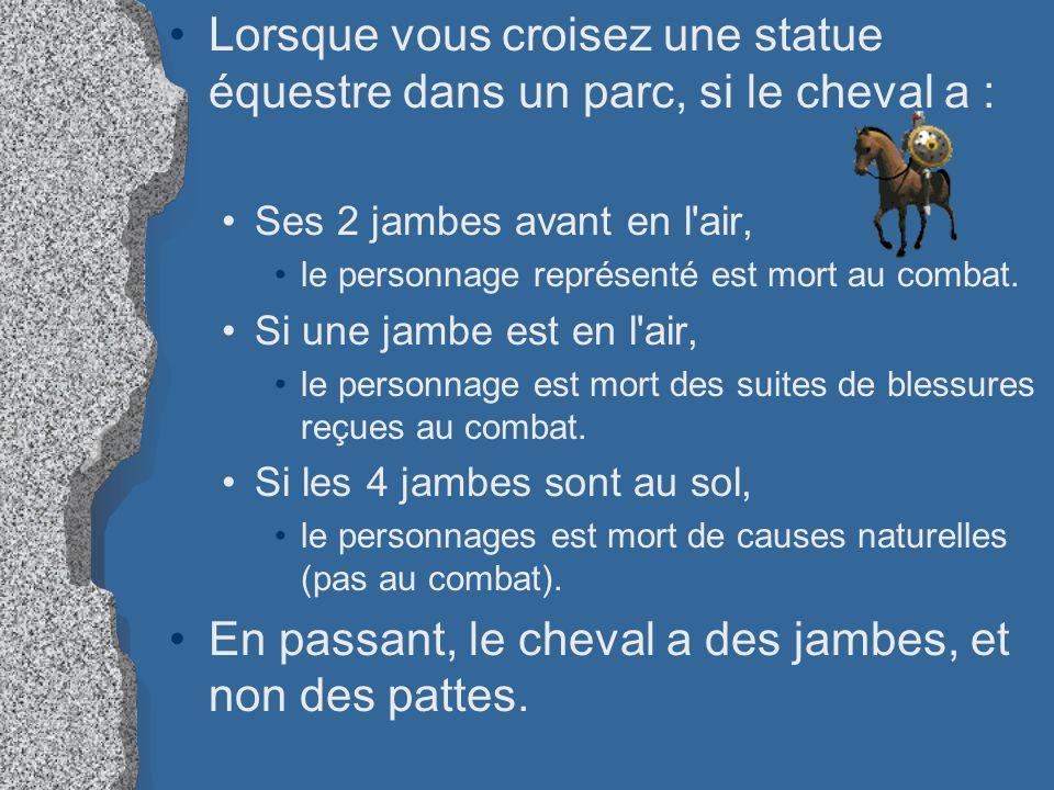 Lorsque vous croisez une statue équestre dans un parc, si le cheval a : Ses 2 jambes avant en l'air, le personnage représenté est mort au combat. Si u