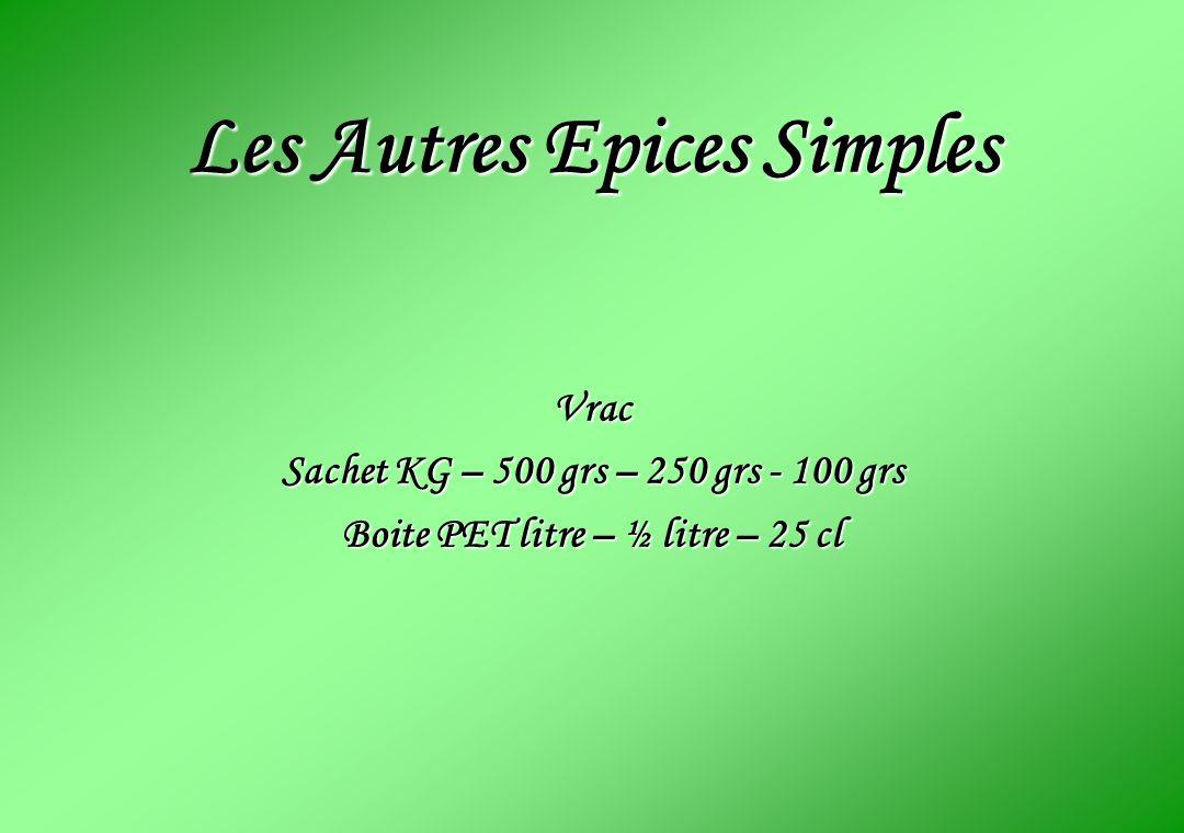Les Autres Epices Simples Vrac Sachet KG – 500 grs – 250 grs - 100 grs Boite PET litre – ½ litre – 25 cl