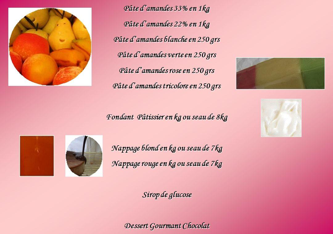 Pâte damandes 33% en 1kg Pâte damandes 22% en 1kg Pâte damandes blanche en 250 grs Pâte damandes verte en 250 grs Pâte damandes rose en 250 grs Pâte damandes tricolore en 250 grs Fondant Pâtissier en kg ou seau de 8kg Nappage blond en kg ou seau de 7kg Nappage rouge en kg ou seau de 7kg Sirop de glucose Dessert Gourmant Chocolat