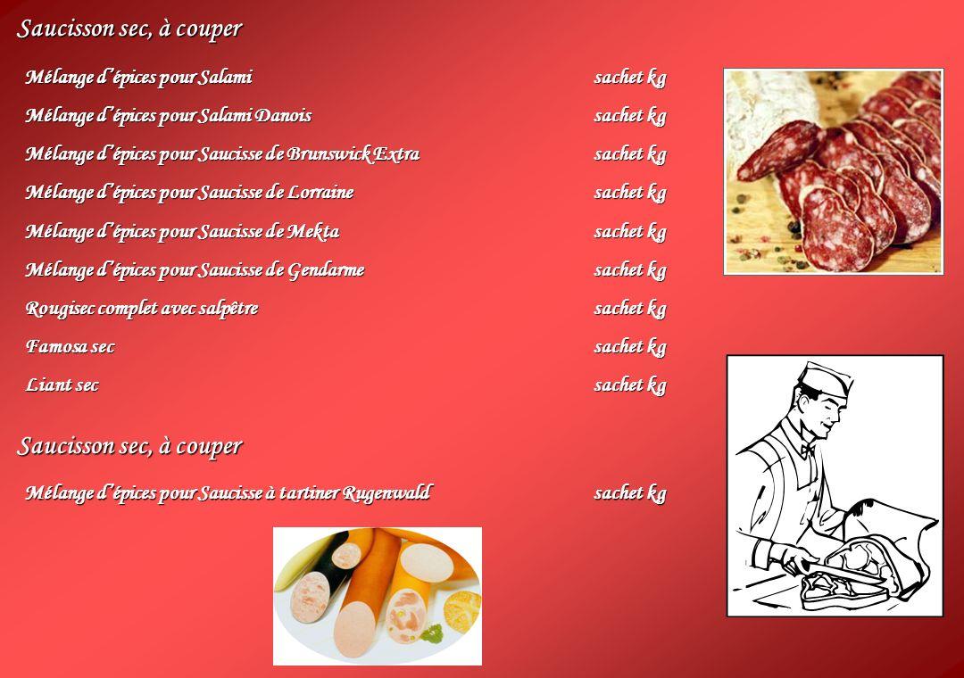 Saucisson sec, à couper Mélange dépices pour Salamisachet kg Mélange dépices pour Salami Danoissachet kg Mélange dépices pour Saucisse de Brunswick Extrasachet kg Mélange dépices pour Saucisse de Lorrainesachet kg Mélange dépices pour Saucisse de Mektasachet kg Mélange dépices pour Saucisse de Gendarmesachet kg Rougisec complet avec salpêtresachet kg Famosa secsachet kg Liant secsachet kg Saucisson sec, à couper Mélange dépices pour Saucisse à tartiner Rugenwaldsachet kg