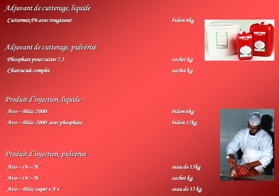Adjuvant de cutterage, liquide Cuttermix P6 avec rougisseurbidon 6kg Adjuvant de cutterage, pulvérisé Phosphate pour cutter 7,3sachet kg Charcucuit completsachet kg Produit dinjection, liquide Avo – Blitz 2000bidon 6kg Avo – Blitz 2000 avec phosphatebidon 12kg Produit dinjection, pulvérisé Avo – Or – Nseau de 15kg Avo – Or – N sachet kg Avo – Blitz super « A »seau de 15 kg