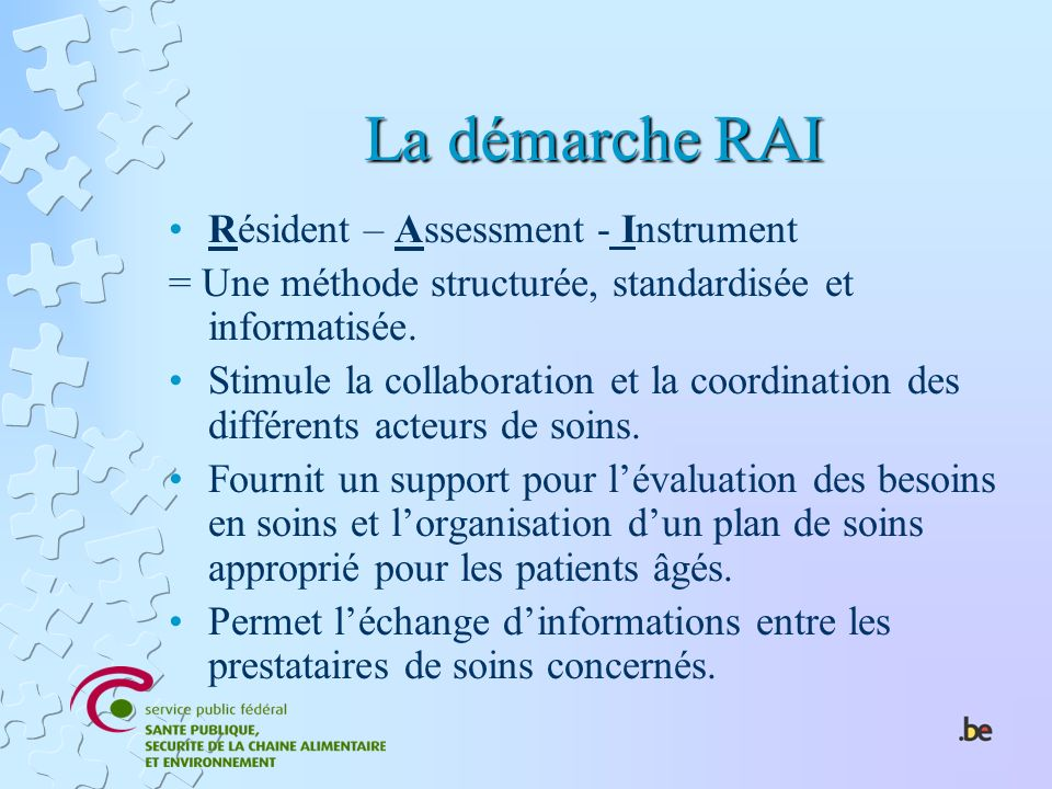 La démarche RAI Résident – Assessment - Instrument = Une méthode structurée, standardisée et informatisée. Stimule la collaboration et la coordination