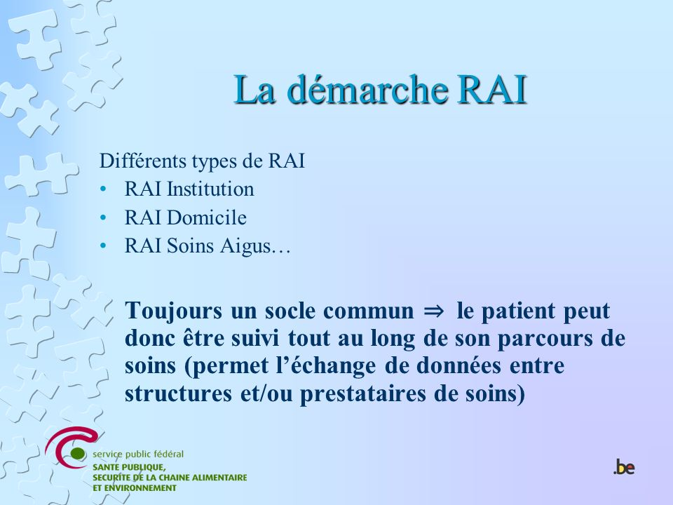 La démarche RAI Différents types de RAI RAI Institution RAI Domicile RAI Soins Aigus… Toujours un socle commun le patient peut donc être suivi tout au