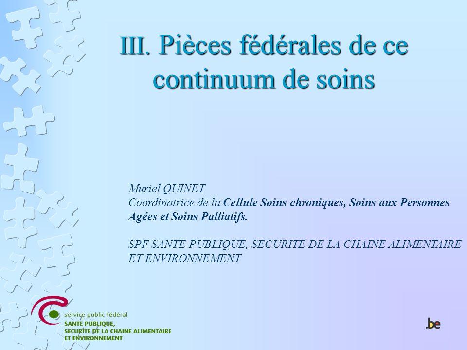 III. Pièces fédérales de ce continuum de soins Muriel QUINET Coordinatrice de la Cellule Soins chroniques, Soins aux Personnes Agées et Soins Palliati