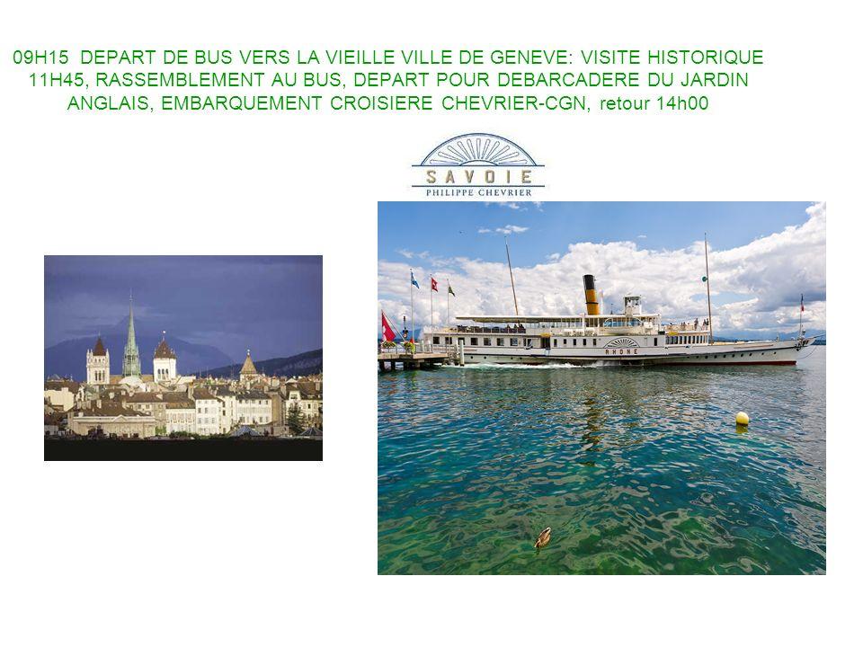 09H15 DEPART DE BUS VERS LA VIEILLE VILLE DE GENEVE: VISITE HISTORIQUE 11H45, RASSEMBLEMENT AU BUS, DEPART POUR DEBARCADERE DU JARDIN ANGLAIS, EMBARQUEMENT CROISIERE CHEVRIER-CGN, retour 14h00