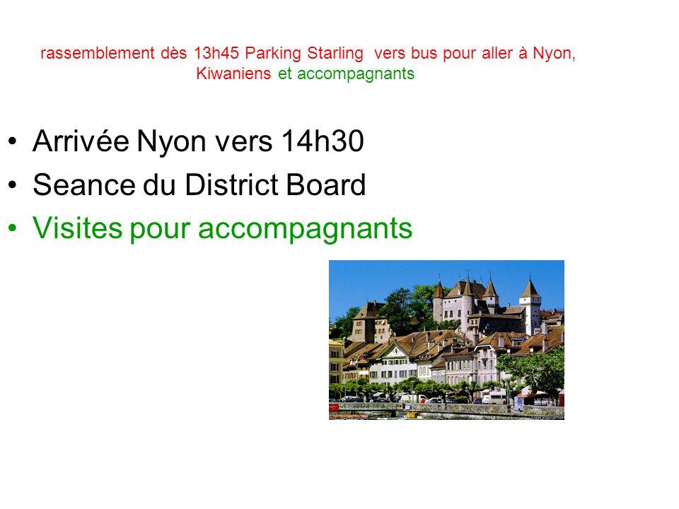 rassemblement dès 13h45 Parking Starling vers bus pour aller à Nyon, Kiwaniens et accompagnants Arrivée Nyon vers 14h30 Seance du District Board Visites pour accompagnants