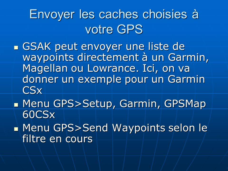 Envoyer les caches choisies à votre GPS GSAK peut envoyer une liste de waypoints directement à un Garmin, Magellan ou Lowrance. Ici, on va donner un e