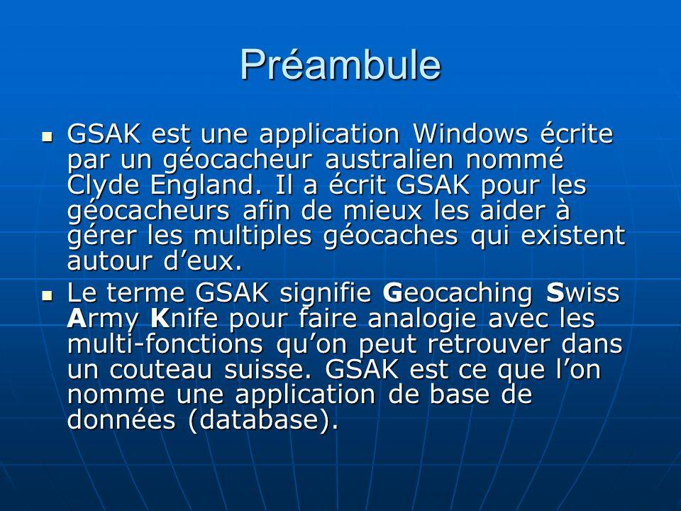Préambule GSAK est une application Windows écrite par un géocacheur australien nommé Clyde England. Il a écrit GSAK pour les géocacheurs afin de mieux