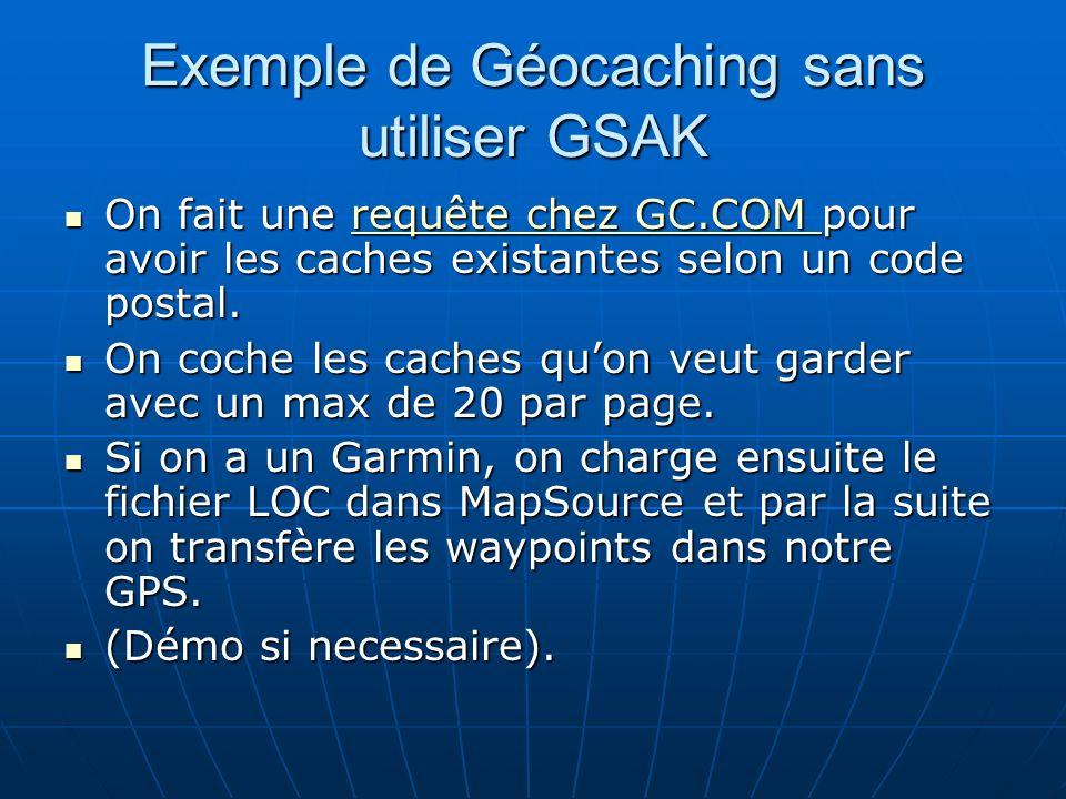 GSAK 101 - Sujets abordés Notion de Membre Premium chez Geocaching.com (GC.COM) Notion de Membre Premium chez Geocaching.com (GC.COM) Télécharger, installer et démarrer GSAK Télécharger, installer et démarrer GSAK Charger des données (GPX) dans GSAK Charger des données (GPX) dans GSAK Voir linformation des caches en Mode décran jumelé (« Split screen ») Voir linformation des caches en Mode décran jumelé (« Split screen ») Indiquer les coordonnées de votre demeure Indiquer les coordonnées de votre demeure Créer, obtenir et charger des « Pocket Queries » Créer, obtenir et charger des « Pocket Queries » Quelques actions possibles à partir de lécran principal de GSAK Quelques actions possibles à partir de lécran principal de GSAK GSAK et les « Child Waypoints » GSAK et les « Child Waypoints » Sélection de caches avec le « User Flag » Sélection de caches avec le « User Flag » Filtration des caches sélectionnées (Sous-ensemble / Subset) Filtration des caches sélectionnées (Sous-ensemble / Subset) Envoyer les waypoints au GPS Envoyer les waypoints au GPS Exportation des données Exportation des données Notion de « User Sort » Notion de « User Sort » Vues et impression dune liste Vues et impression dune liste « Backups » « Backups » Méthode simple de mise à jour régulière des waypoints Méthode simple de mise à jour régulière des waypoints Et puis après .