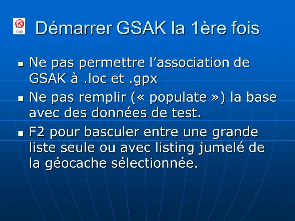 Démarrer GSAK la 1ère fois Ne pas permettre lassociation de GSAK à.loc et.gpx Ne pas permettre lassociation de GSAK à.loc et.gpx Ne pas remplir (« pop