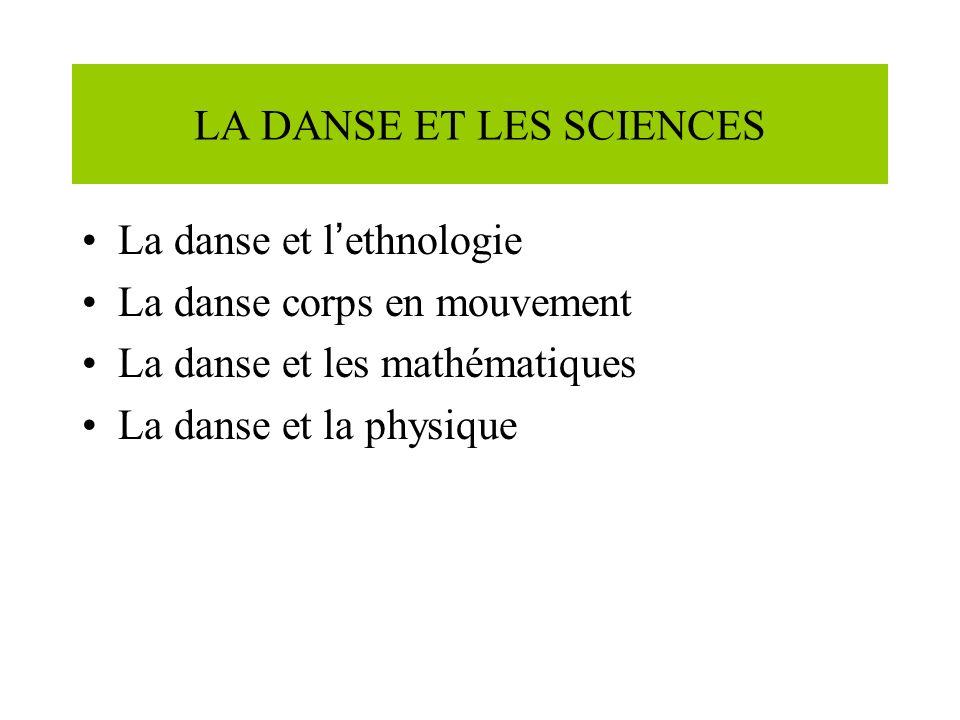 LA DANSE ET LES SCIENCES La danse et l ethnologie La danse corps en mouvement La danse et les mathématiques La danse et la physique