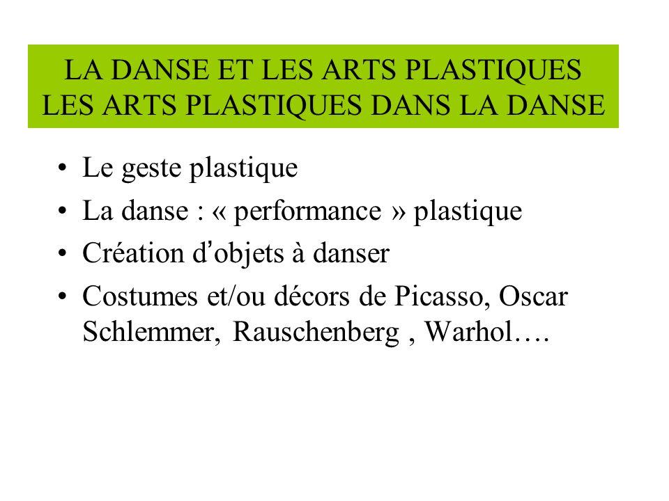 LA DANSE ET LES ARTS PLASTIQUES LES ARTS PLASTIQUES DANS LA DANSE Le geste plastique La danse : « performance » plastique Création d objets à danser Costumes et/ou décors de Picasso, Oscar Schlemmer, Rauschenberg, Warhol….
