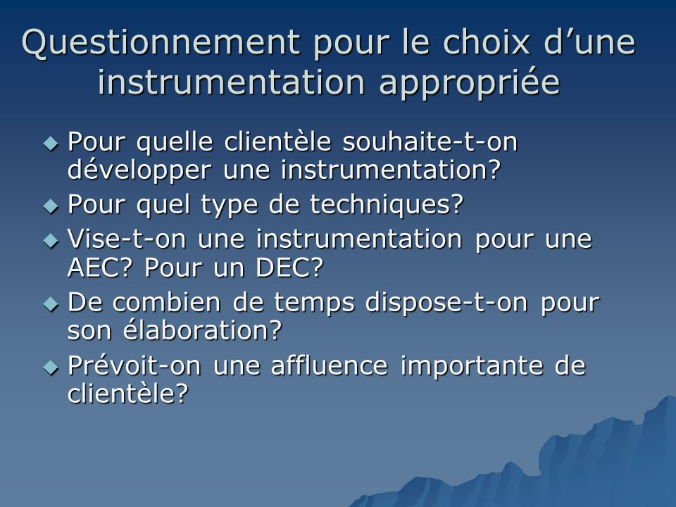 Questionnement pour le choix dune instrumentation appropriée Pour quelle clientèle souhaite-t-on développer une instrumentation? Pour quelle clientèle
