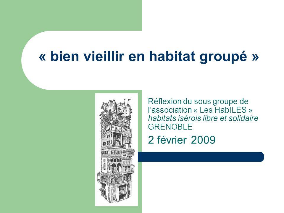 « bien vieillir en habitat groupé » Réflexion du sous groupe de lassociation « Les HabILES » habitats isérois libre et solidaire GRENOBLE 2 février 2009