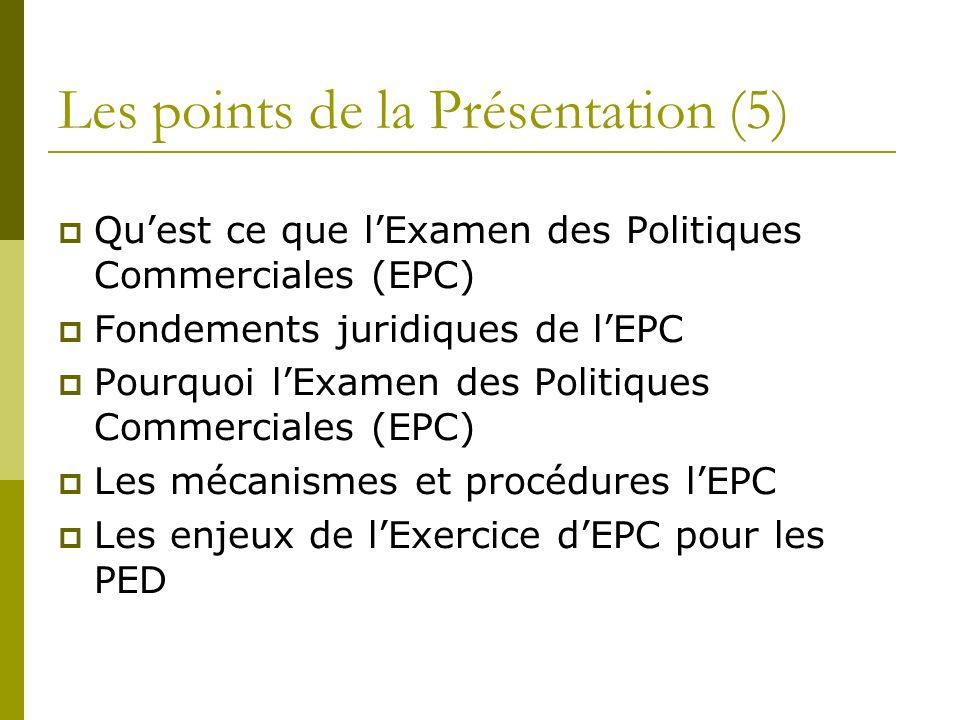 Les points de la Présentation (5) Quest ce que lExamen des Politiques Commerciales (EPC) Fondements juridiques de lEPC Pourquoi lExamen des Politiques