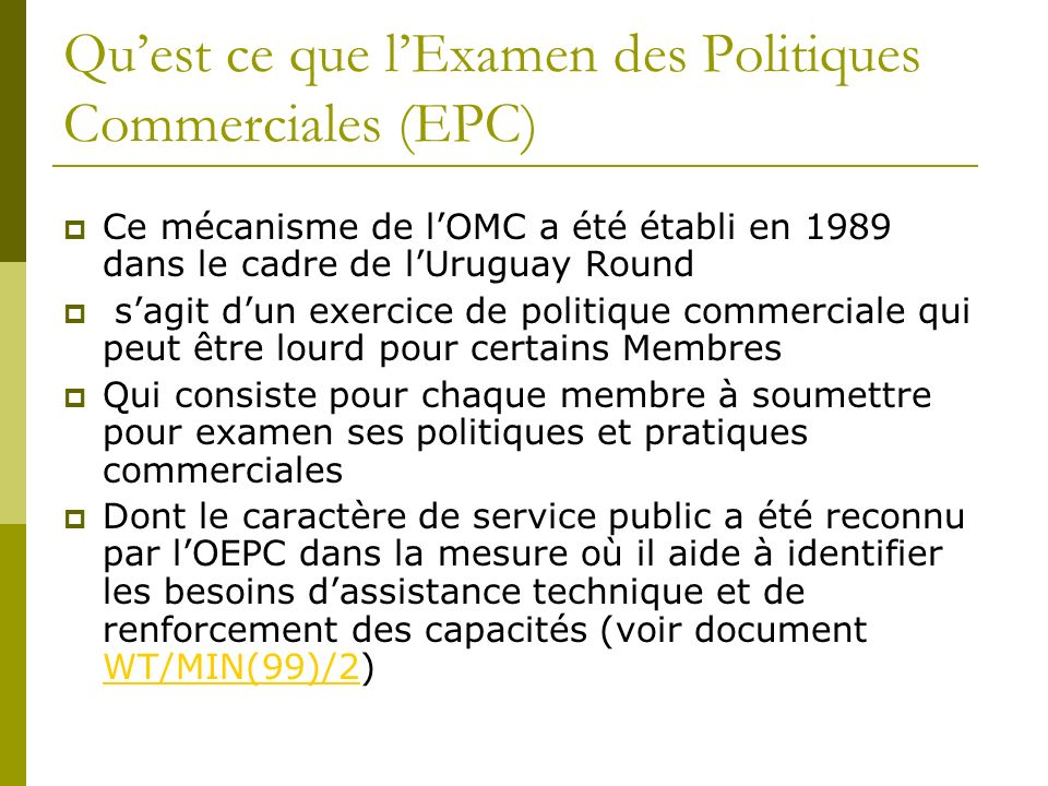 Quest ce que lExamen des Politiques Commerciales (EPC) Ce mécanisme de lOMC a été établi en 1989 dans le cadre de lUruguay Round sagit dun exercice de
