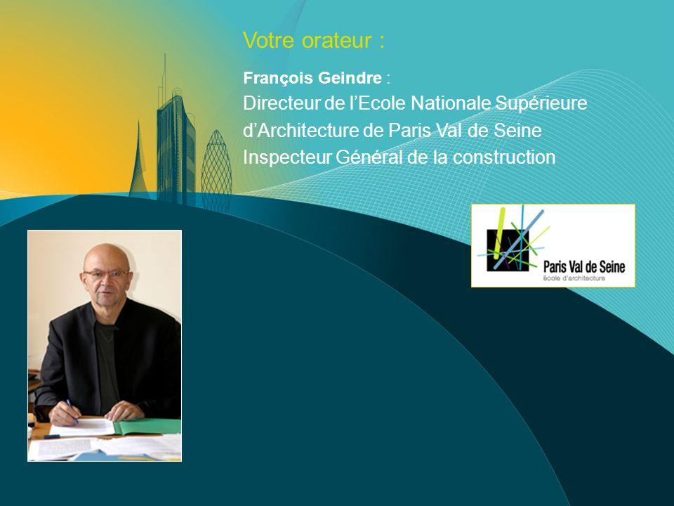 Votre orateur : François Geindre : Directeur de lEcole Nationale Supérieure dArchitecture de Paris Val de Seine Inspecteur Général de la construction