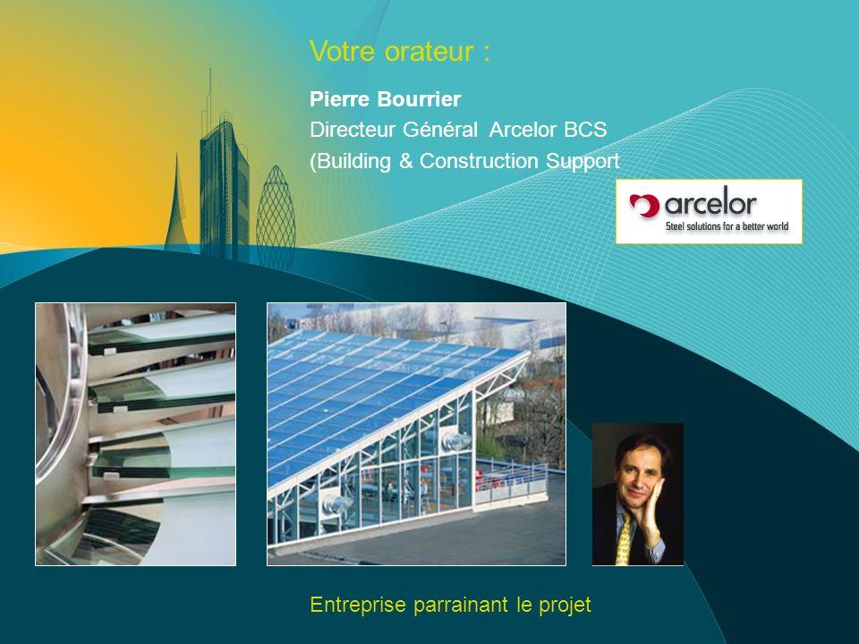 Votre orateur : Pierre Bourrier Directeur Général Arcelor BCS (Building & Construction Support Entreprise parrainant le projet
