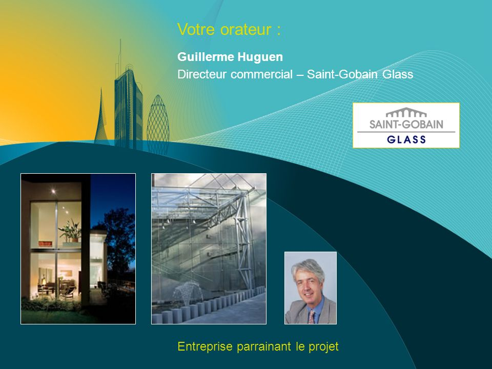 Votre orateur : Guillerme Huguen Directeur commercial – Saint-Gobain Glass Entreprise parrainant le projet