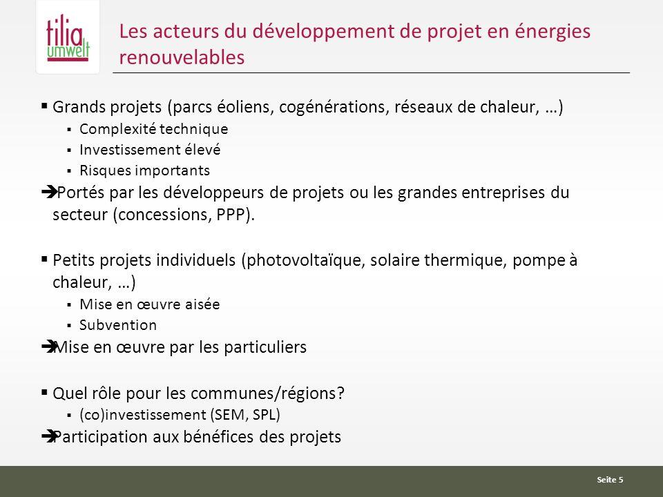 Seite 5 Les acteurs du développement de projet en énergies renouvelables Grands projets (parcs éoliens, cogénérations, réseaux de chaleur, …) Complexité technique Investissement élevé Risques importants Portés par les développeurs de projets ou les grandes entreprises du secteur (concessions, PPP).