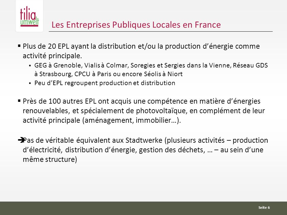 Seite 6 Les Entreprises Publiques Locales en France Plus de 20 EPL ayant la distribution et/ou la production dénergie comme activité principale.