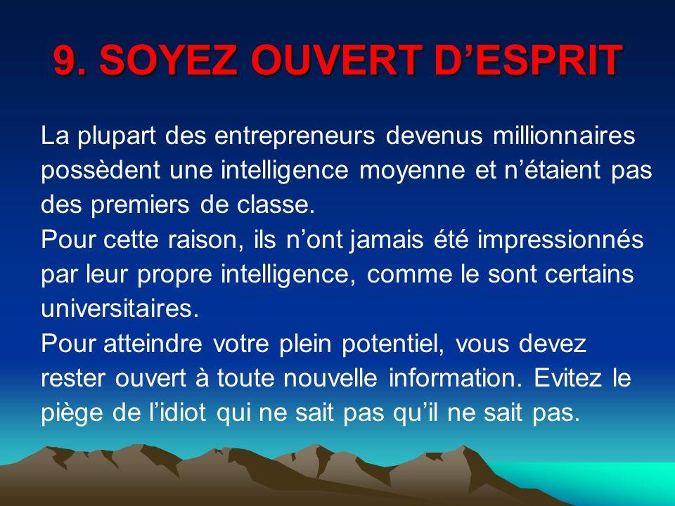 9. SOYEZ OUVERT DESPRIT La plupart des entrepreneurs devenus millionnaires possèdent une intelligence moyenne et nétaient pas des premiers de classe.