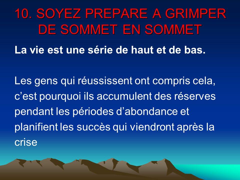 10. SOYEZ PREPARE A GRIMPER DE SOMMET EN SOMMET La vie est une série de haut et de bas. Les gens qui réussissent ont compris cela, cest pourquoi ils a