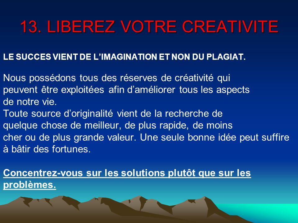 13. LIBEREZ VOTRE CREATIVITE LE SUCCES VIENT DE LIMAGINATION ET NON DU PLAGIAT. Nous possédons tous des réserves de créativité qui peuvent être exploi