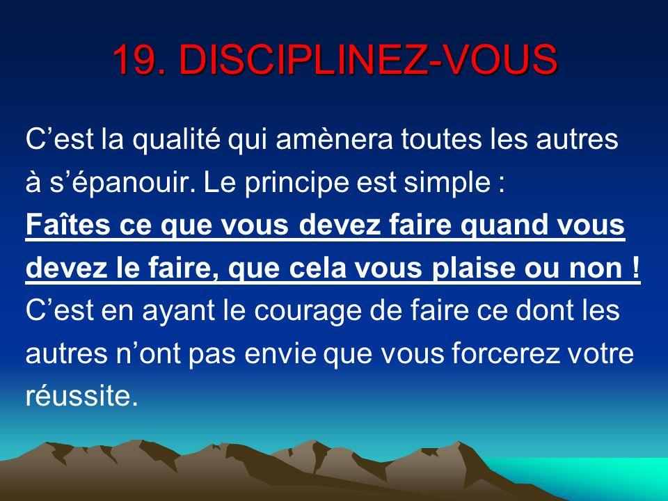 19. DISCIPLINEZ-VOUS Cest la qualité qui amènera toutes les autres à sépanouir. Le principe est simple : Faîtes ce que vous devez faire quand vous dev