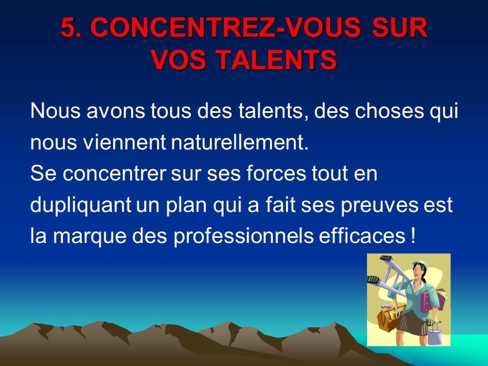 5. CONCENTREZ-VOUS SUR VOS TALENTS Nous avons tous des talents, des choses qui nous viennent naturellement. Se concentrer sur ses forces tout en dupli
