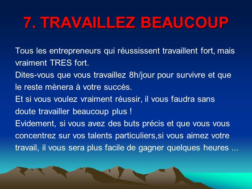 7. TRAVAILLEZ BEAUCOUP Tous les entrepreneurs qui réussissent travaillent fort, mais vraiment TRES fort. Dites-vous que vous travaillez 8h/jour pour s
