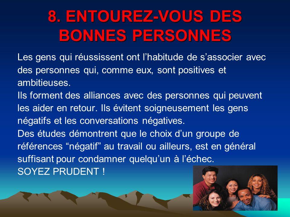 8. ENTOUREZ-VOUS DES BONNES PERSONNES Les gens qui réussissent ont lhabitude de sassocier avec des personnes qui, comme eux, sont positives et ambitie