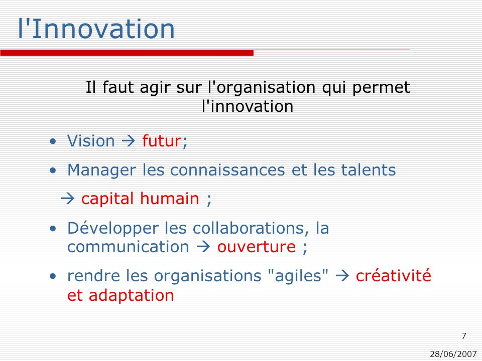 28/06/2007 7 l Innovation Vision futur; Manager les connaissances et les talents capital humain ; Développer les collaborations, la communication ouverture ; rendre les organisations agiles créativité et adaptation Il faut agir sur l organisation qui permet l innovation