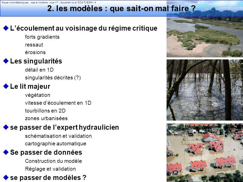 Philippe Belleudy - 03-2011 Risques Hydro-météorologiques, crues et inondations / cours n°7 : lécoulement fluvial /DDS-TUE364/ 14 2. les modèles : que