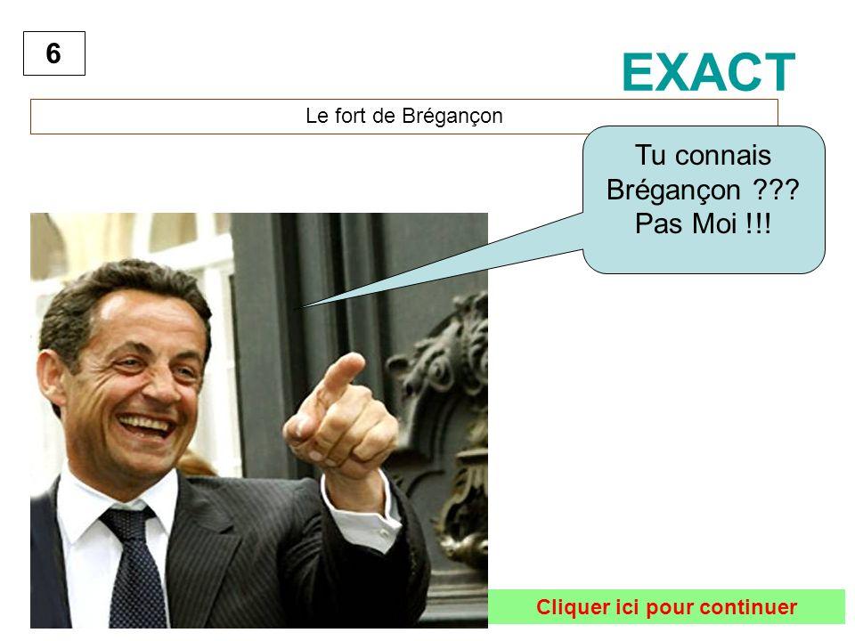 6 Le fort de Brégançon EXACT Cliquer ici pour continuer Tu connais Brégançon ??? Pas Moi !!!